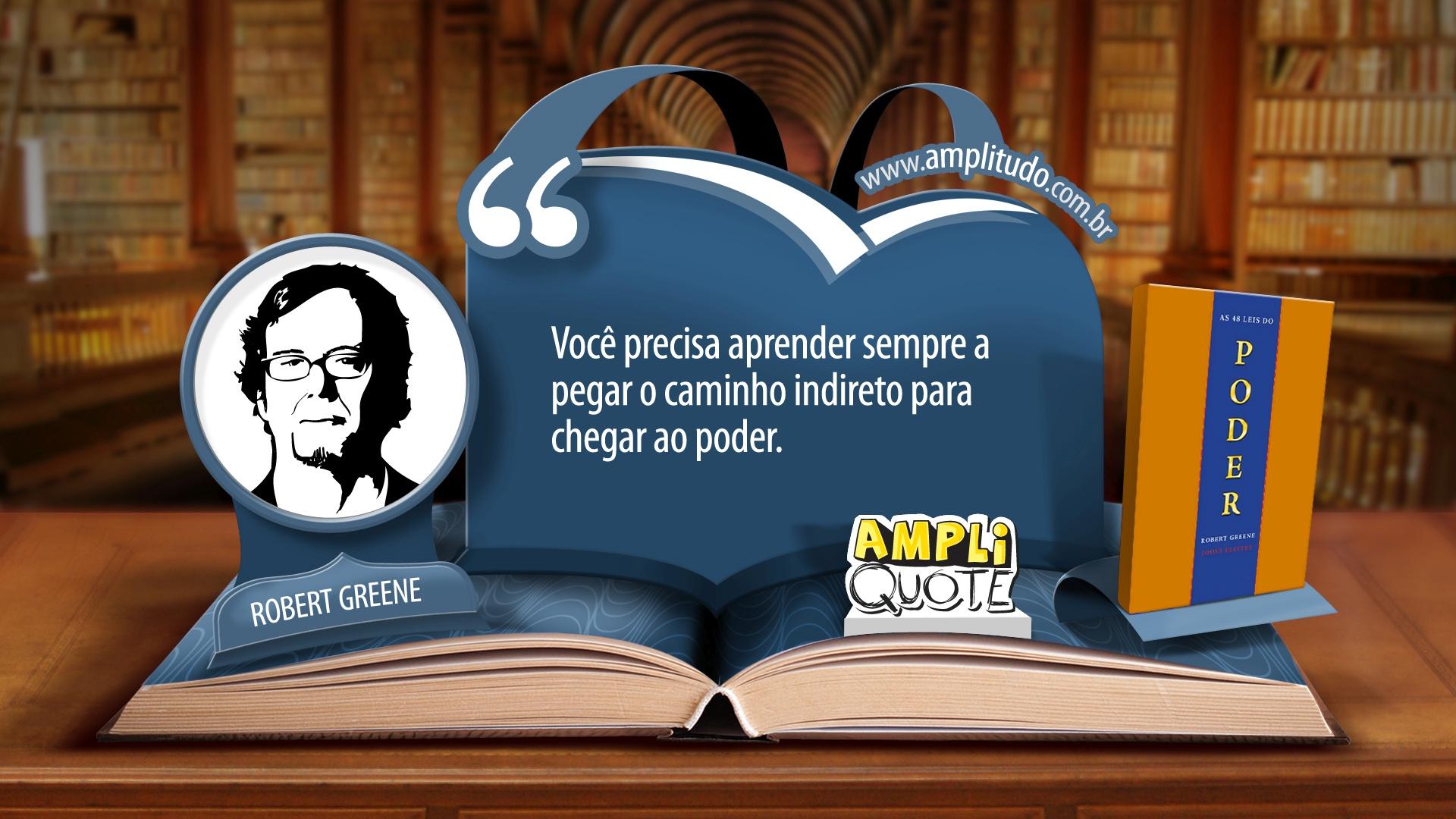 Robert Greene-As 48 leis do poder-Você precisa aprender sempre a pegar o caminho indireto para chegar ao poder.